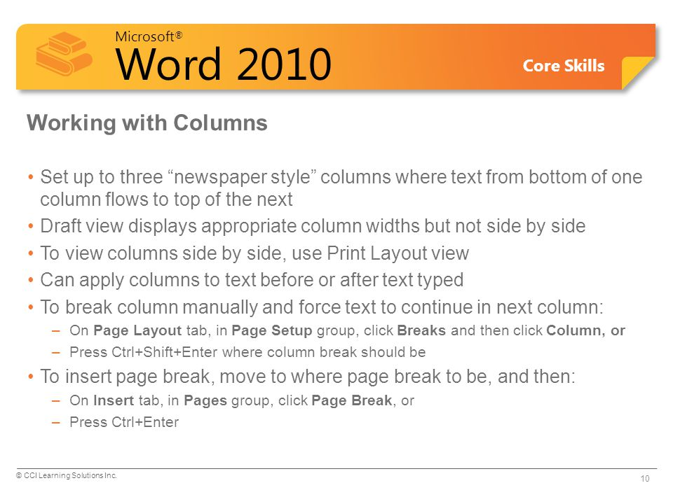 Microsoft ® Word 2010 Core Skills Working with Columns Set up to three newspaper style columns where text from bottom of one column flows to top of the next Draft view displays appropriate column widths but not side by side To view columns side by side, use Print Layout view Can apply columns to text before or after text typed To break column manually and force text to continue in next column: –On Page Layout tab, in Page Setup group, click Breaks and then click Column, or –Press Ctrl+Shift+Enter where column break should be To insert page break, move to where page break to be, and then: –On Insert tab, in Pages group, click Page Break, or –Press Ctrl+Enter © CCI Learning Solutions Inc.