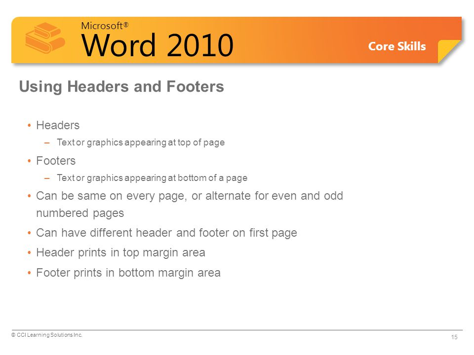Microsoft ® Word 2010 Core Skills Using Headers and Footers Headers –Text or graphics appearing at top of page Footers –Text or graphics appearing at bottom of a page Can be same on every page, or alternate for even and odd numbered pages Can have different header and footer on first page Header prints in top margin area Footer prints in bottom margin area 15 © CCI Learning Solutions Inc.