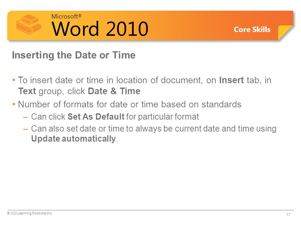 Microsoft ® Word 2010 Core Skills Inserting the Date or Time To insert date or time in location of document, on Insert tab, in Text group, click Date & Time Number of formats for date or time based on standards –Can click Set As Default for particular format –Can also set date or time to always be current date and time using Update automatically.