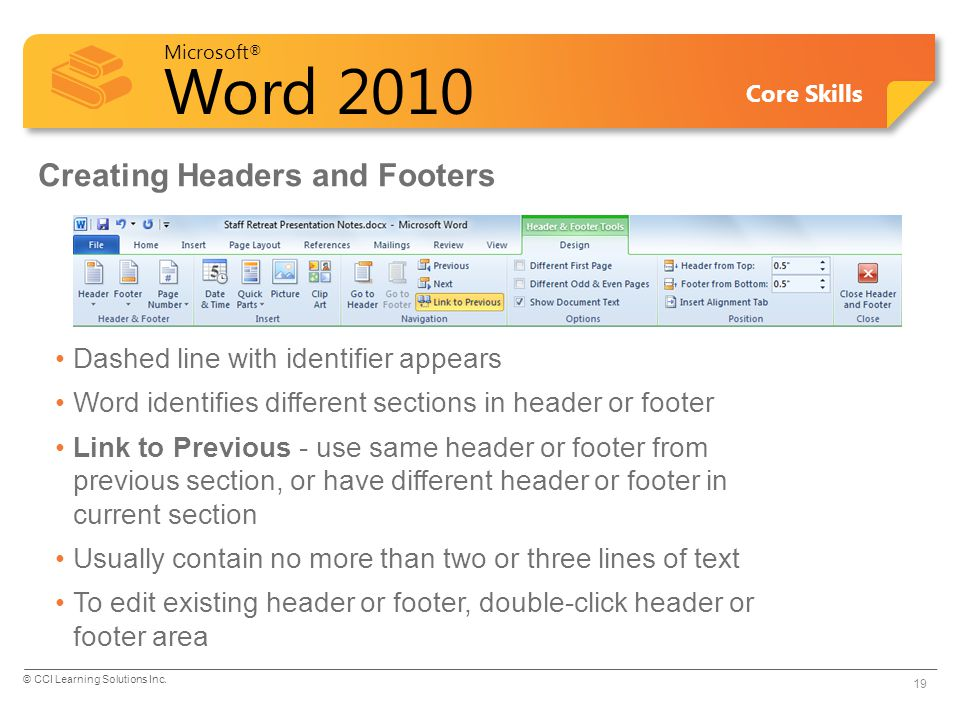 Microsoft ® Word 2010 Core Skills Creating Headers and Footers Dashed line with identifier appears Word identifies different sections in header or footer Link to Previous - use same header or footer from previous section, or have different header or footer in current section Usually contain no more than two or three lines of text To edit existing header or footer, double-click header or footer area 19 © CCI Learning Solutions Inc.