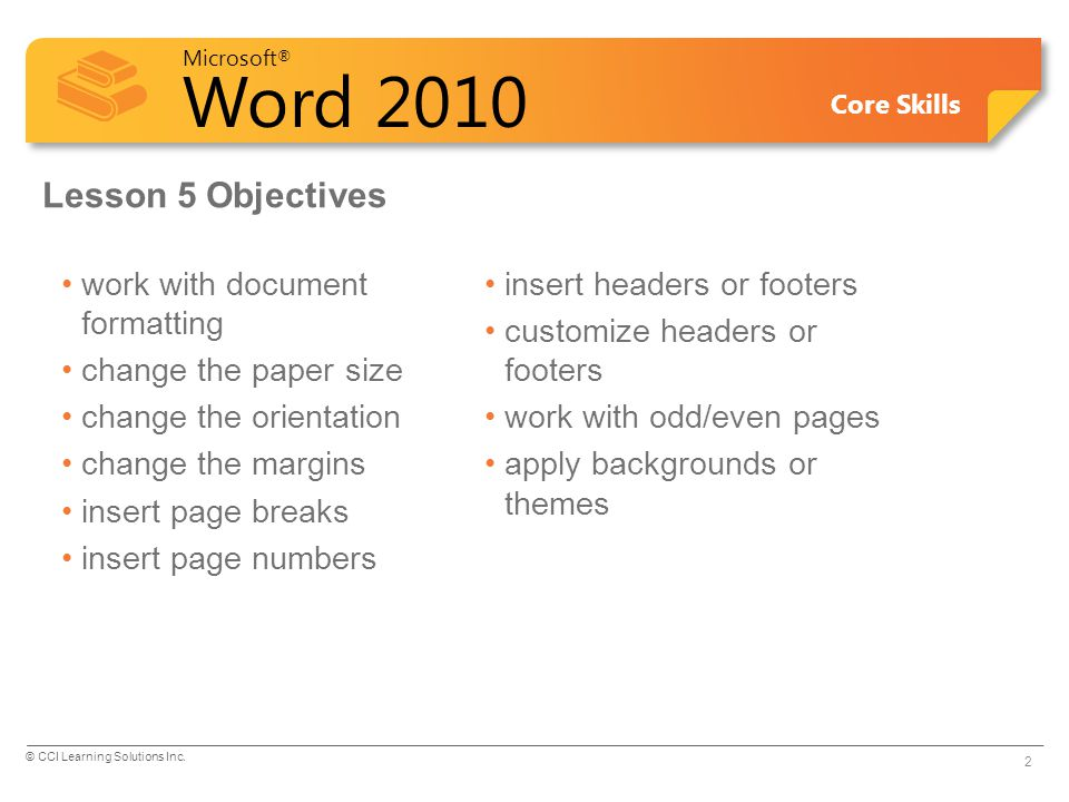 Microsoft ® Word 2010 Core Skills Changing the Paper Size Default paper size determined by computer settings To change paper size: –On Page Layout tab, in Page Setup group, click Size, or –double-click anywhere in darker area of ruler, and then click Paper tab 3 © CCI Learning Solutions Inc.