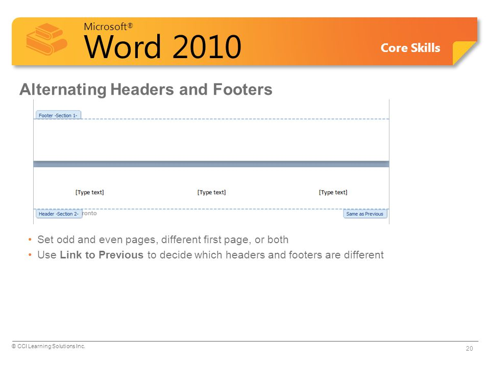 Microsoft ® Word 2010 Core Skills Alternating Headers and Footers Set odd and even pages, different first page, or both Use Link to Previous to decide which headers and footers are different 20 © CCI Learning Solutions Inc.