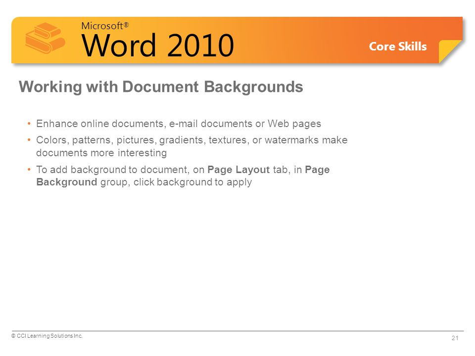 Microsoft ® Word 2010 Core Skills Working with Document Backgrounds Enhance online documents, e-mail documents or Web pages Colors, patterns, pictures, gradients, textures, or watermarks make documents more interesting To add background to document, on Page Layout tab, in Page Background group, click background to apply 21 © CCI Learning Solutions Inc.