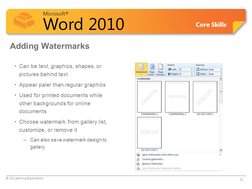 Microsoft ® Word 2010 Core Skills Adding Watermarks Can be text, graphics, shapes, or pictures behind text Appear paler than regular graphics Used for printed documents while other backgrounds for online documents Choose watermark from gallery list, customize, or remove it –Can also save watermark design to gallery 22 © CCI Learning Solutions Inc.