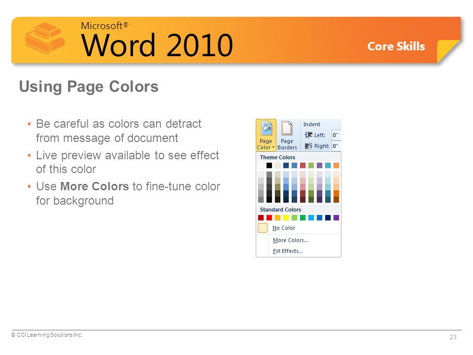 Microsoft ® Word 2010 Core Skills Using Page Colors Be careful as colors can detract from message of document Live preview available to see effect of