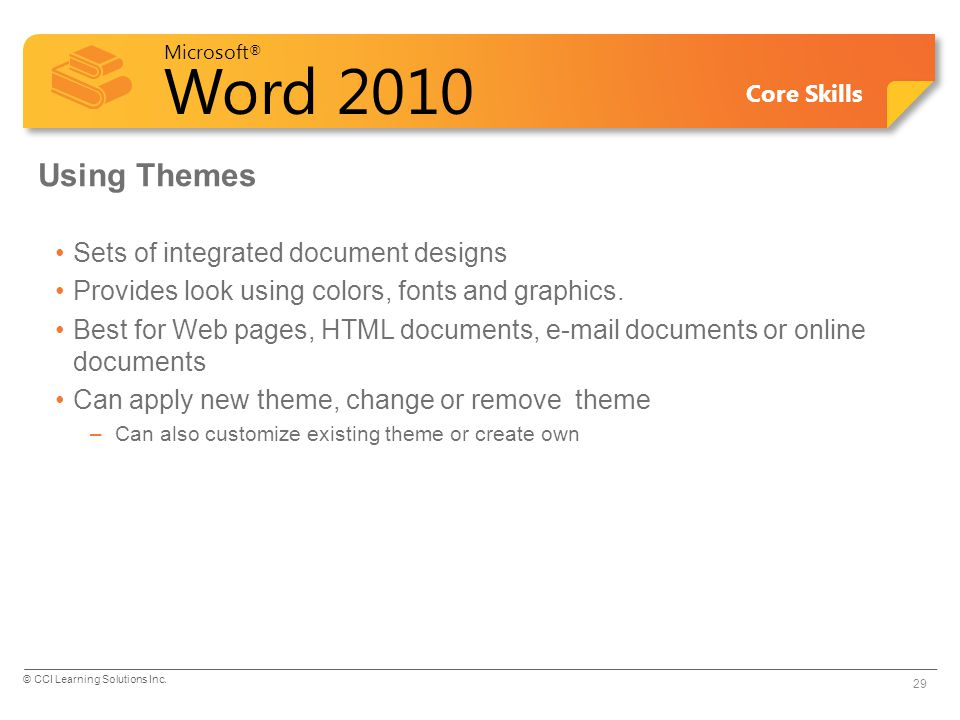Microsoft ® Word 2010 Core Skills Using Themes Sets of integrated document designs Provides look using colors, fonts and graphics. Best for Web pages,