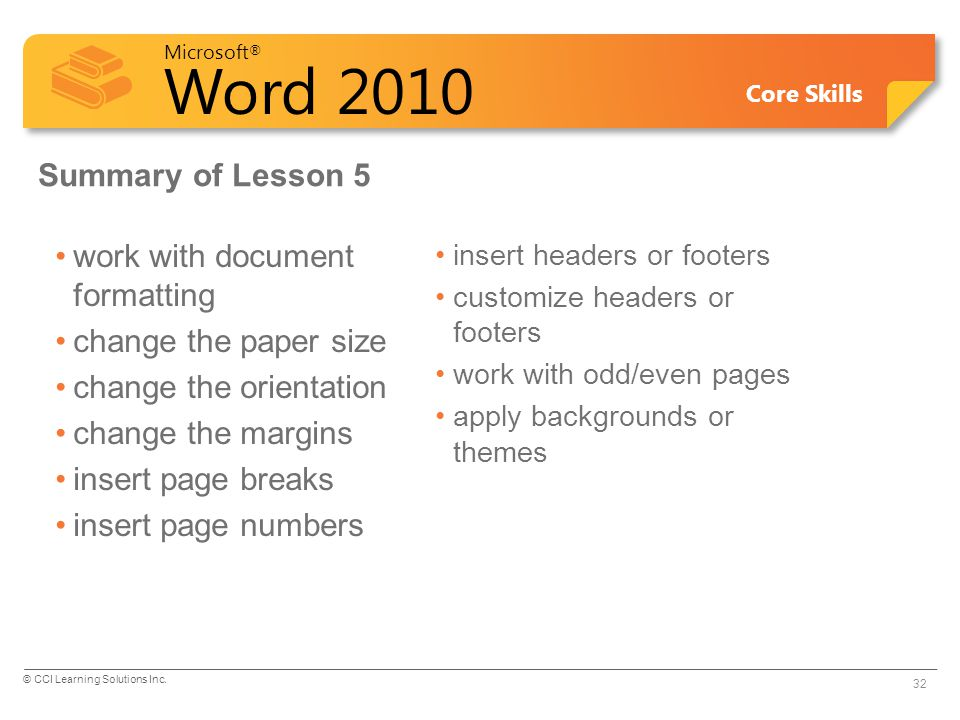 Microsoft ® Word 2010 Core Skills Summary of Lesson 5 work with document formatting change the paper size change the orientation change the margins insert page breaks insert page numbers insert headers or footers customize headers or footers work with odd/even pages apply backgrounds or themes 32 © CCI Learning Solutions Inc.