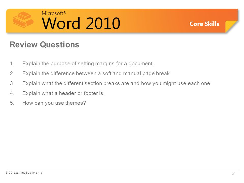 Microsoft ® Word 2010 Core Skills Review Questions 1.Explain the purpose of setting margins for a document. 2.Explain the difference between a soft an