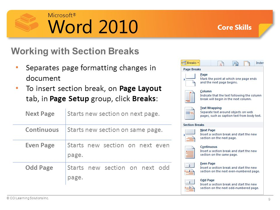 Microsoft ® Word 2010 Core Skills Working with Section Breaks Separates page formatting changes in document To insert section break, on Page Layout tab, in Page Setup group, click Breaks: Next PageStarts new section on next page.