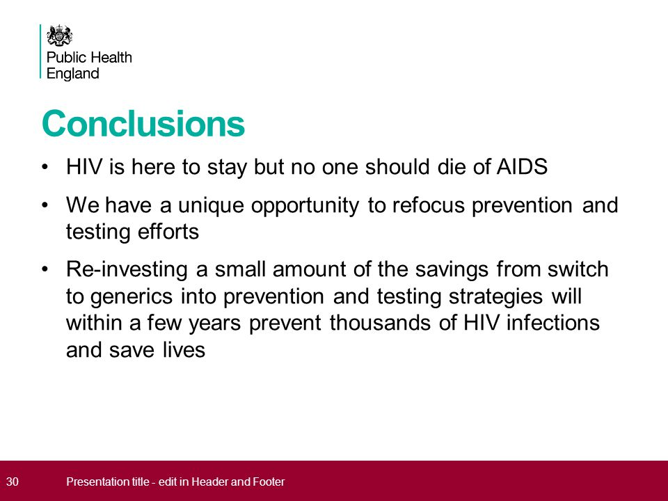 Conclusions HIV is here to stay but no one should die of AIDS We have a unique opportunity to refocus prevention and testing efforts Re-investing a sm