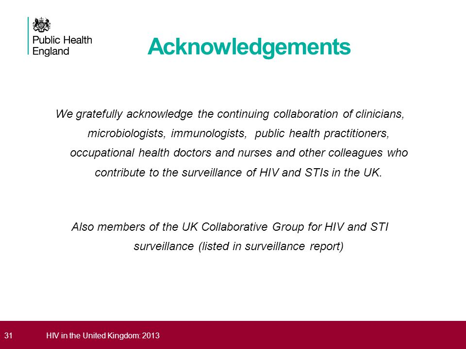 31HIV in the United Kingdom: 2013 Acknowledgements We gratefully acknowledge the continuing collaboration of clinicians, microbiologists, immunologist