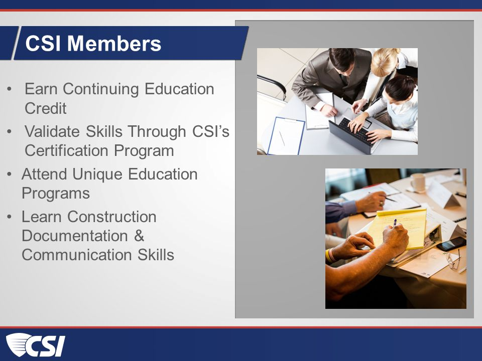 CSI Members Earn Continuing Education Credit Validate Skills Through CSI's Certification Program Attend Unique Education Programs Learn Construction Documentation & Communication Skills