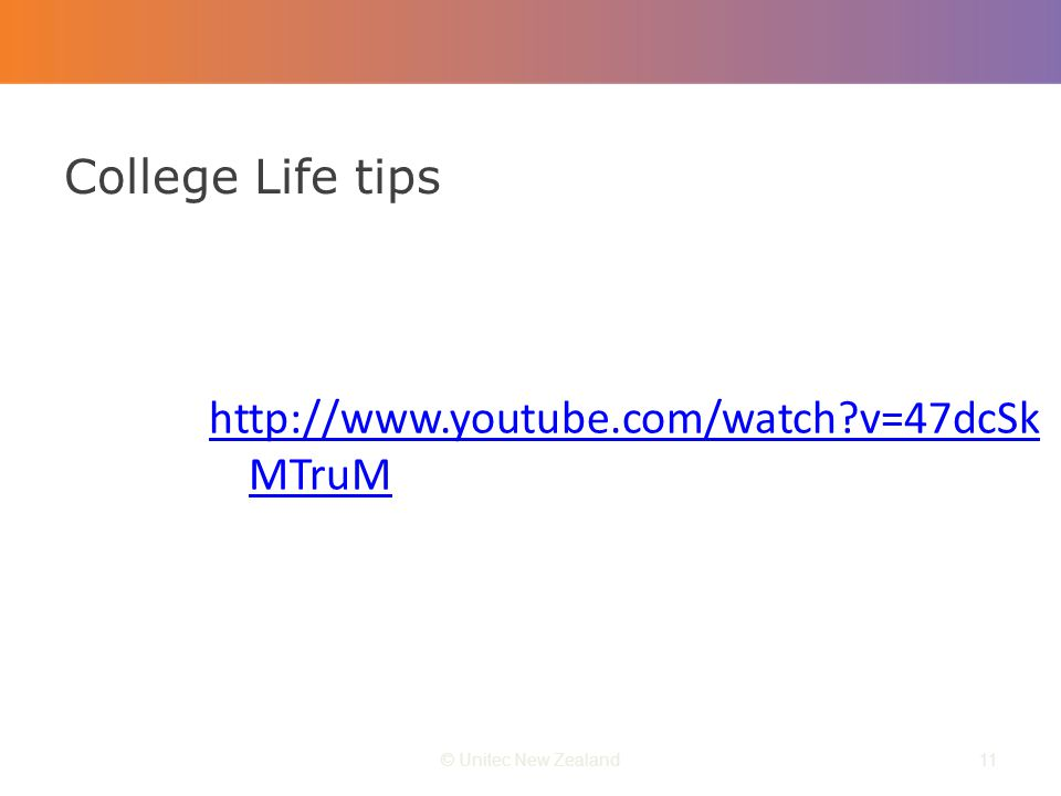 College Life tips © Unitec New Zealand11 http://www.youtube.com/watch v=47dcSk MTruM