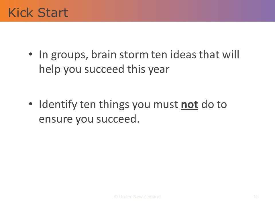 Kick Start © Unitec New Zealand15 In groups, brain storm ten ideas that will help you succeed this year Identify ten things you must not do to ensure