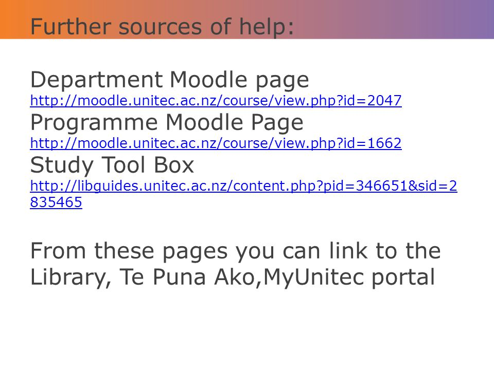 Further sources of help: Department Moodle page http://moodle.unitec.ac.nz/course/view.php?id=2047 Programme Moodle Page http://moodle.unitec.ac.nz/co