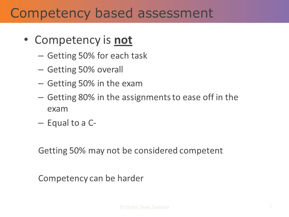 Competency based assessment © Unitec New Zealand7 Competency is not – Getting 50% for each task – Getting 50% overall – Getting 50% in the exam – Gett