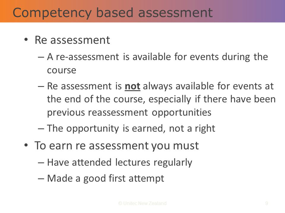 Competency based assessment © Unitec New Zealand9 Re assessment – A re-assessment is available for events during the course – Re assessment is not always available for events at the end of the course, especially if there have been previous reassessment opportunities – The opportunity is earned, not a right To earn re assessment you must – Have attended lectures regularly – Made a good first attempt