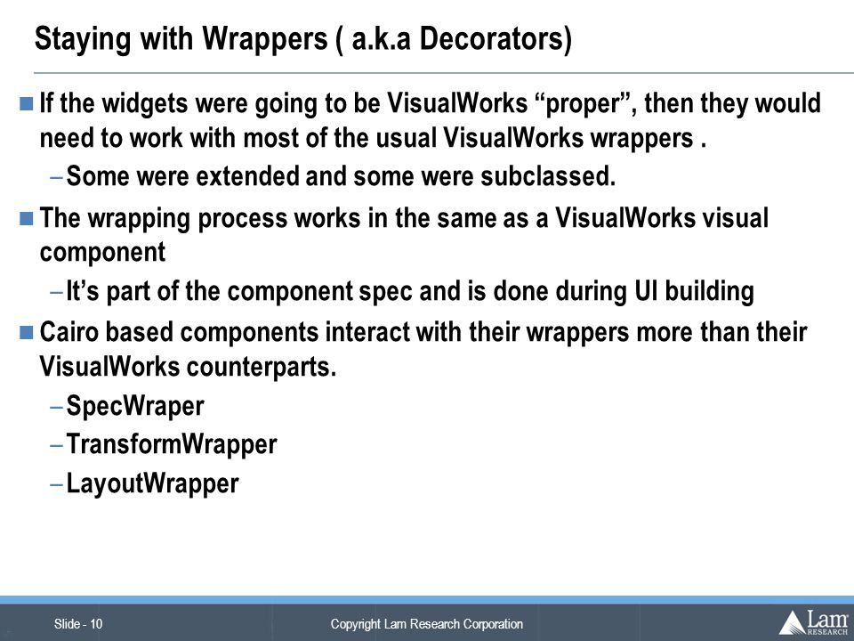 """Copyright Lam Research Corporation Slide - 10 (v7) Staying with Wrappers ( a.k.a Decorators) If the widgets were going to be VisualWorks """"proper"""", the"""