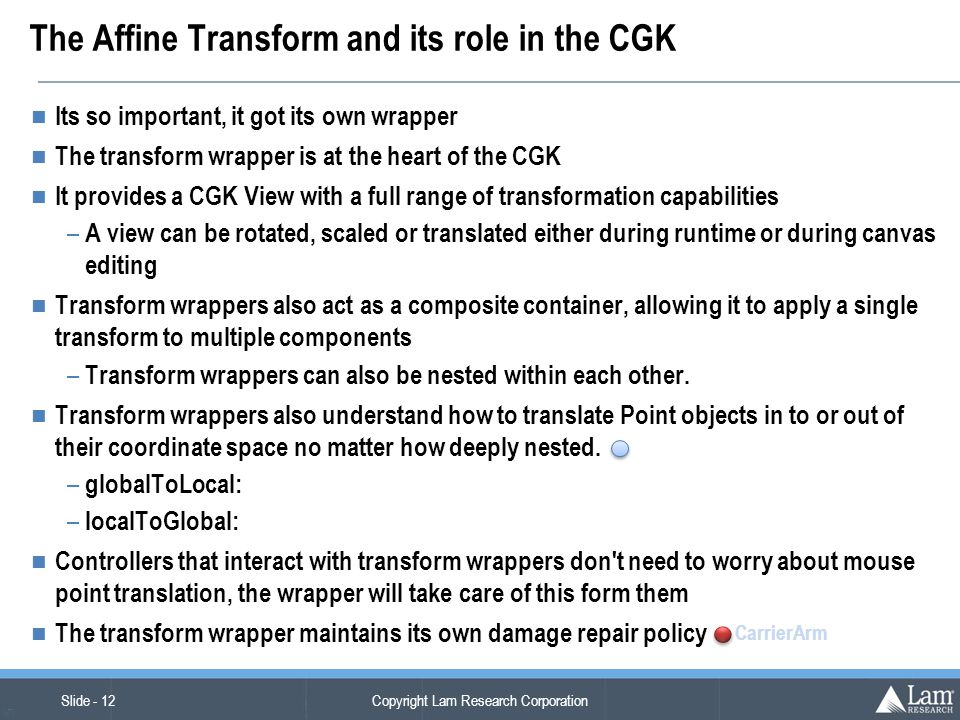 Copyright Lam Research Corporation Slide - 12 (v7) The Affine Transform and its role in the CGK Its so important, it got its own wrapper The transform wrapper is at the heart of the CGK It provides a CGK View with a full range of transformation capabilities – A view can be rotated, scaled or translated either during runtime or during canvas editing Transform wrappers also act as a composite container, allowing it to apply a single transform to multiple components – Transform wrappers can also be nested within each other.