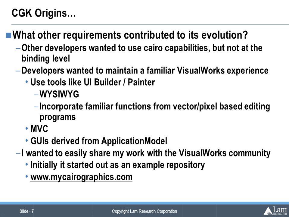Copyright Lam Research Corporation Slide - 7 (v7) CGK Origins… What other requirements contributed to its evolution.