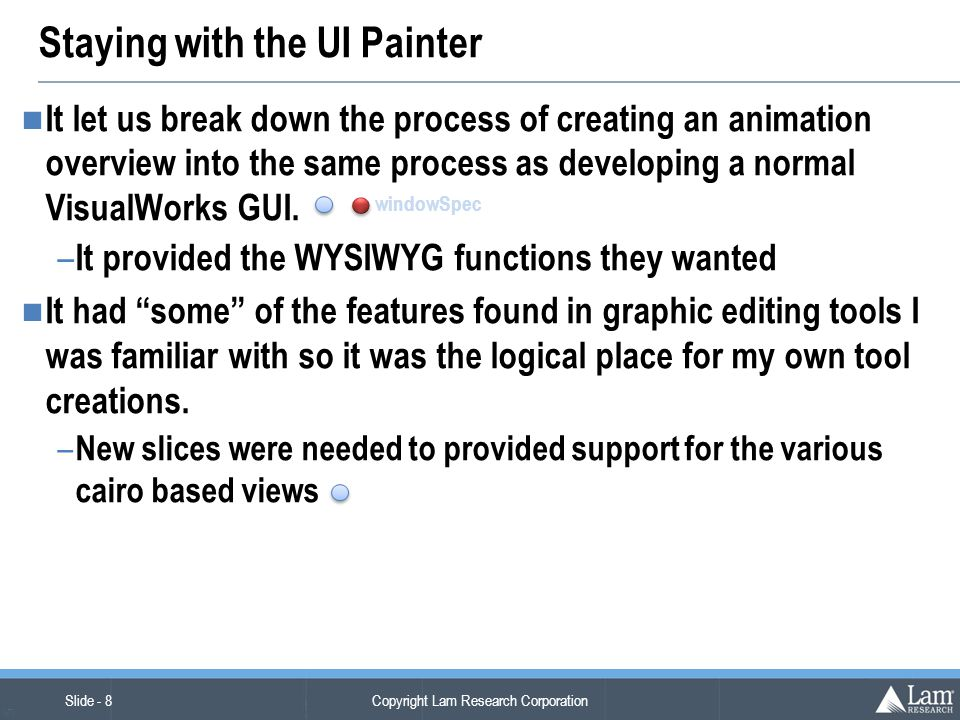 Copyright Lam Research Corporation Slide - 8 (v7) Staying with the UI Painter It let us break down the process of creating an animation overview into the same process as developing a normal VisualWorks GUI.