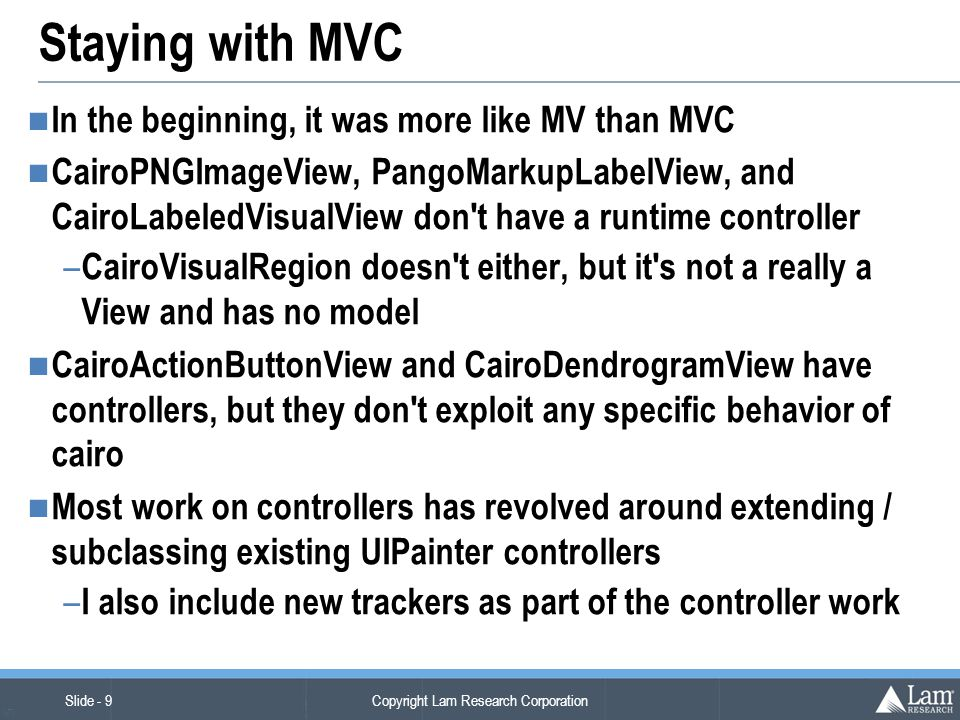 Copyright Lam Research Corporation Slide - 9 (v7) Staying with MVC In the beginning, it was more like MV than MVC CairoPNGImageView, PangoMarkupLabelView, and CairoLabeledVisualView don t have a runtime controller – CairoVisualRegion doesn t either, but it s not a really a View and has no model CairoActionButtonView and CairoDendrogramView have controllers, but they don t exploit any specific behavior of cairo Most work on controllers has revolved around extending / subclassing existing UIPainter controllers – I also include new trackers as part of the controller work