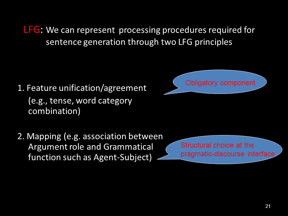 LFG: We can represent processing procedures required for sentence generation through two LFG principles 1. Feature unification/agreement (e.g., tense,