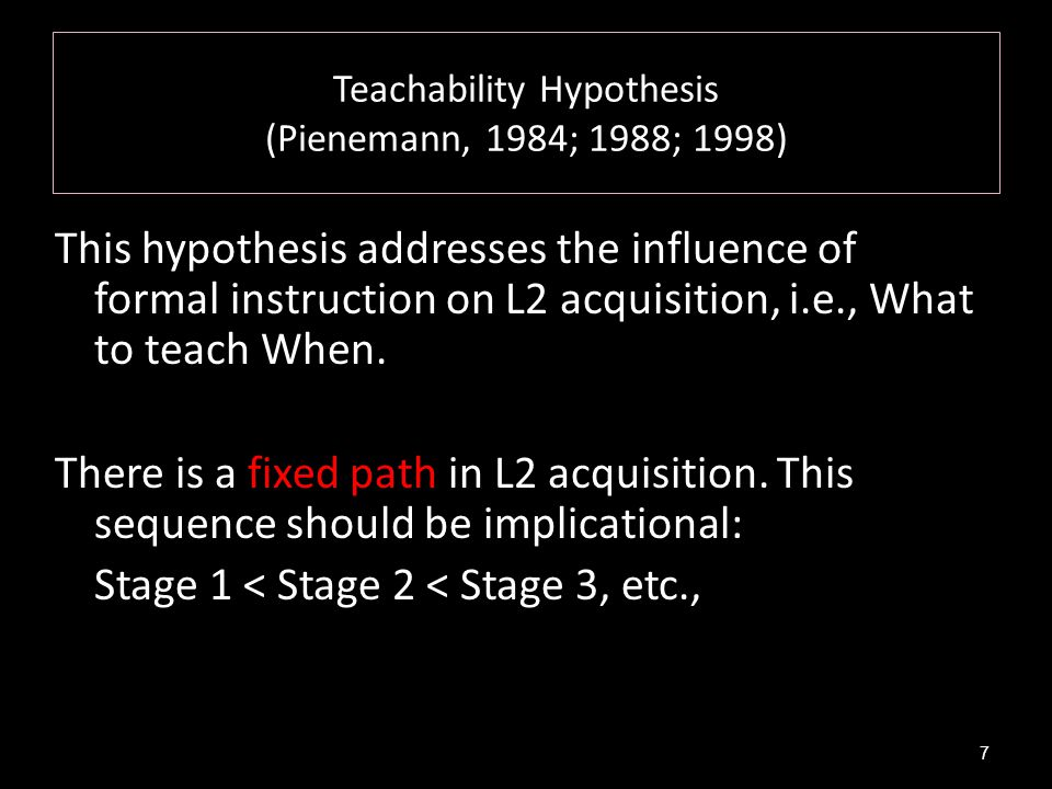 Teachability Hypothesis (Pienemann, 1984; 1988; 1998) This hypothesis addresses the influence of formal instruction on L2 acquisition, i.e., What to t
