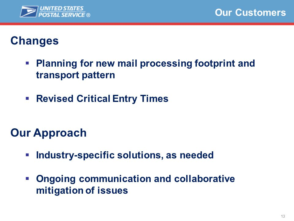 13 Changes  Planning for new mail processing footprint and transport pattern  Revised Critical Entry Times Our Approach  Industry-specific solutions, as needed  Ongoing communication and collaborative mitigation of issues Our Customers
