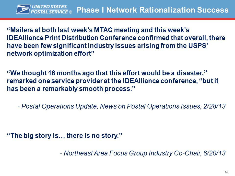 14 Phase I Network Rationalization Success Mailers at both last week's MTAC meeting and this week's IDEAlliance Print Distribution Conference confirmed that overall, there have been few significant industry issues arising from the USPS' network optimization effort We thought 18 months ago that this effort would be a disaster, remarked one service provider at the IDEAlliance conference, but it has been a remarkably smooth process. - Postal Operations Update, News on Postal Operations Issues, 2/28/13 The big story is… there is no story. - Northeast Area Focus Group Industry Co-Chair, 6/20/13