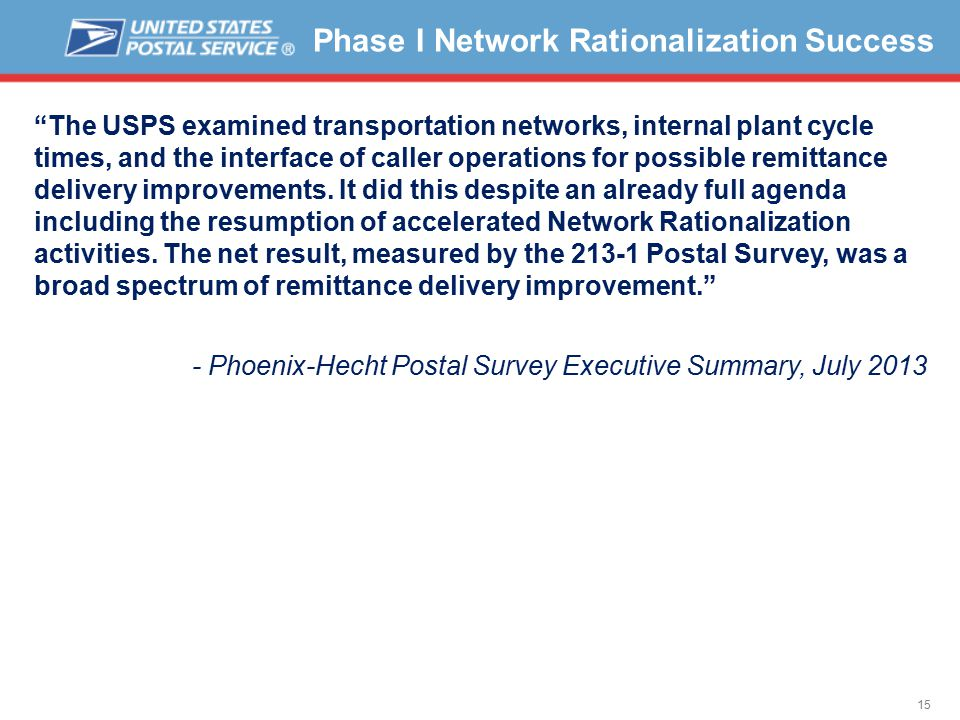 15 Phase I Network Rationalization Success The USPS examined transportation networks, internal plant cycle times, and the interface of caller operations for possible remittance delivery improvements.