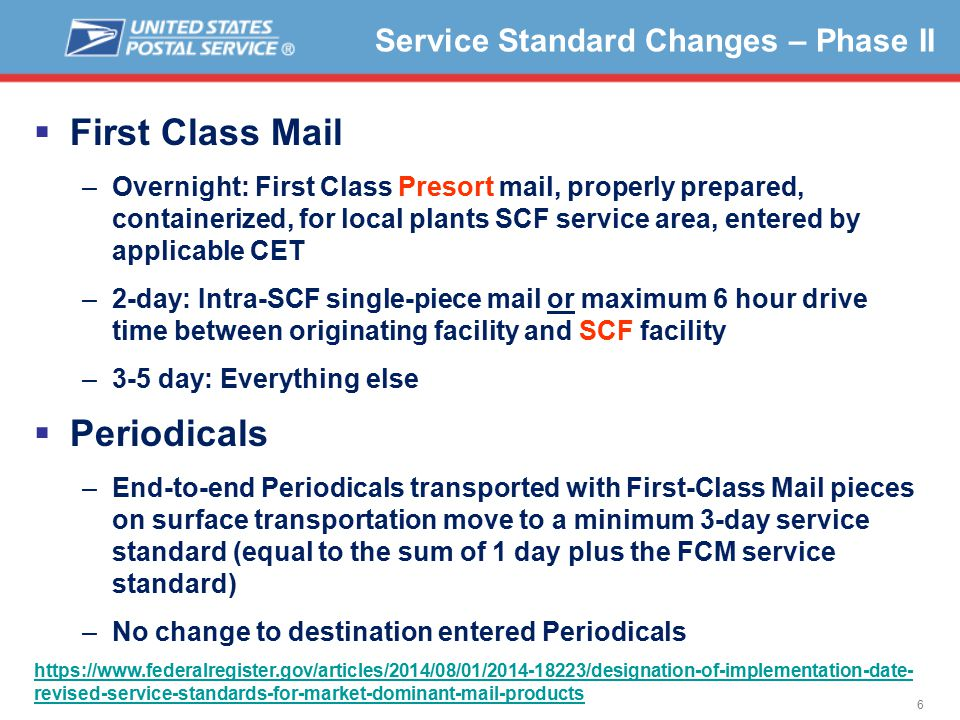 6 Service Standard Changes – Phase II  First Class Mail –Overnight: First Class Presort mail, properly prepared, containerized, for local plants SCF service area, entered by applicable CET –2-day: Intra-SCF single-piece mail or maximum 6 hour drive time between originating facility and SCF facility –3-5 day: Everything else  Periodicals –End-to-end Periodicals transported with First-Class Mail pieces on surface transportation move to a minimum 3-day service standard (equal to the sum of 1 day plus the FCM service standard) –No change to destination entered Periodicals https://www.federalregister.gov/articles/2014/08/01/2014-18223/designation-of-implementation-date- revised-service-standards-for-market-dominant-mail-products
