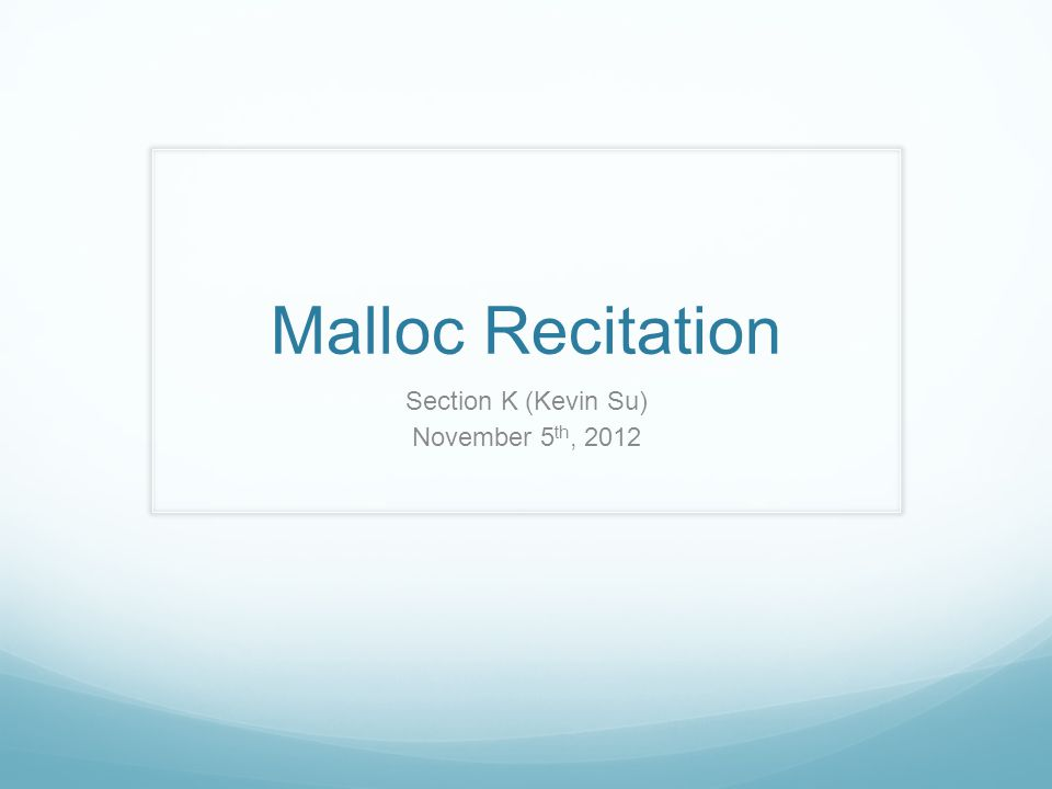 Malloc Recitation Section K (Kevin Su) November 5 th, 2012