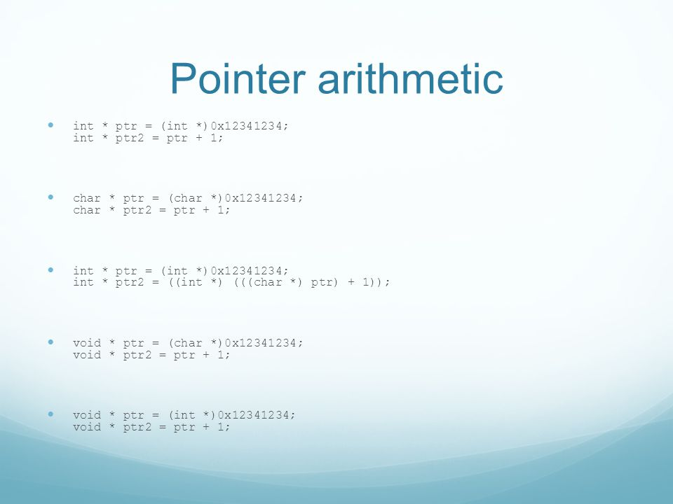 Pointer arithmetic int * ptr = (int *)0x12341234; int * ptr2 = ptr + 1; char * ptr = (char *)0x12341234; char * ptr2 = ptr + 1; int * ptr = (int *)0x12341234; int * ptr2 = ((int *) (((char *) ptr) + 1)); void * ptr = (char *)0x12341234; void * ptr2 = ptr + 1; void * ptr = (int *)0x12341234; void * ptr2 = ptr + 1;