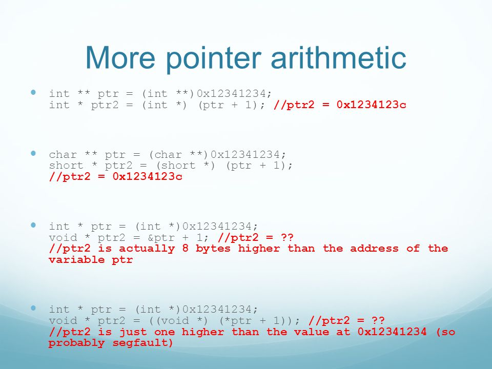 More pointer arithmetic int ** ptr = (int **)0x12341234; int * ptr2 = (int *) (ptr + 1); //ptr2 = 0x1234123c char ** ptr = (char **)0x12341234; short * ptr2 = (short *) (ptr + 1); //ptr2 = 0x1234123c int * ptr = (int *)0x12341234; void * ptr2 = &ptr + 1; //ptr2 = .