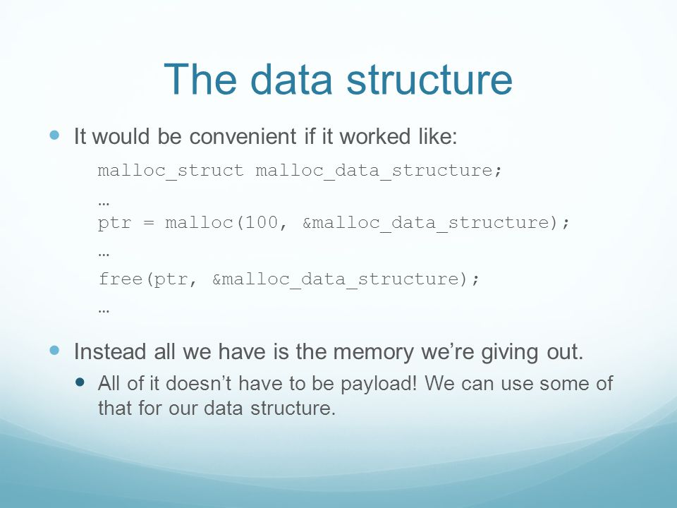 The data structure It would be convenient if it worked like: malloc_struct malloc_data_structure; … ptr = malloc(100, &malloc_data_structure); … free(ptr, &malloc_data_structure); … Instead all we have is the memory we're giving out.
