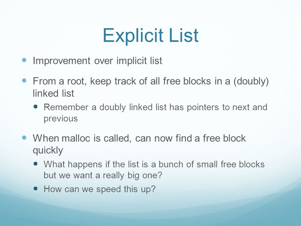 Explicit List Improvement over implicit list From a root, keep track of all free blocks in a (doubly) linked list Remember a doubly linked list has pointers to next and previous When malloc is called, can now find a free block quickly What happens if the list is a bunch of small free blocks but we want a really big one.