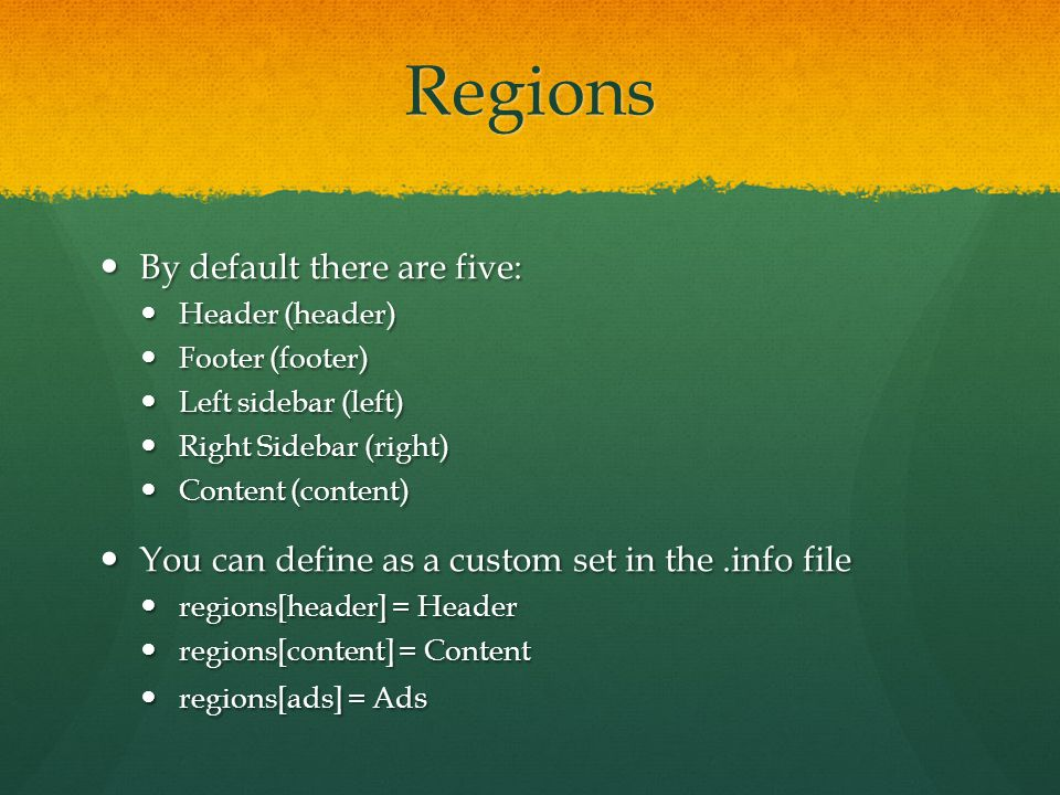 Regions By default there are five: By default there are five: Header (header) Header (header) Footer (footer) Footer (footer) Left sidebar (left) Left sidebar (left) Right Sidebar (right) Right Sidebar (right) Content (content) Content (content) You can define as a custom set in the.info file You can define as a custom set in the.info file regions[header] = Header regions[header] = Header regions[content] = Content regions[content] = Content regions[ads] = Ad s regions[ads] = Ad s