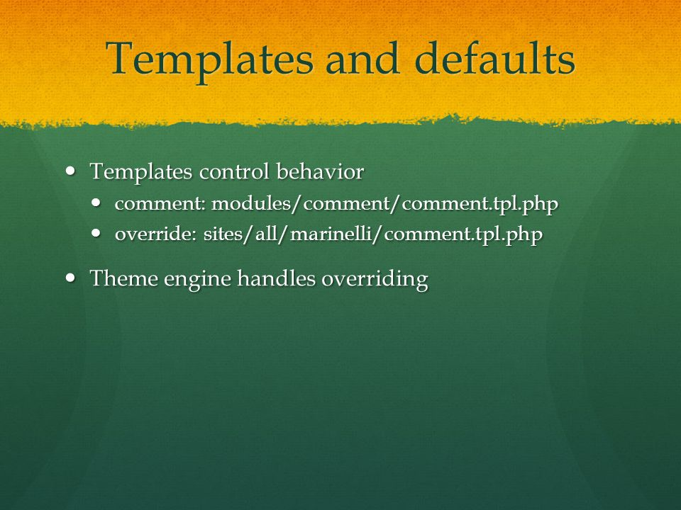 Templates and defaults Templates control behavior Templates control behavior comment: modules/comment/comment.tpl.php comment: modules/comment/comment.tpl.php override: sites/all/marinelli/comment.tpl.php override: sites/all/marinelli/comment.tpl.php Theme engine handles overriding Theme engine handles overriding