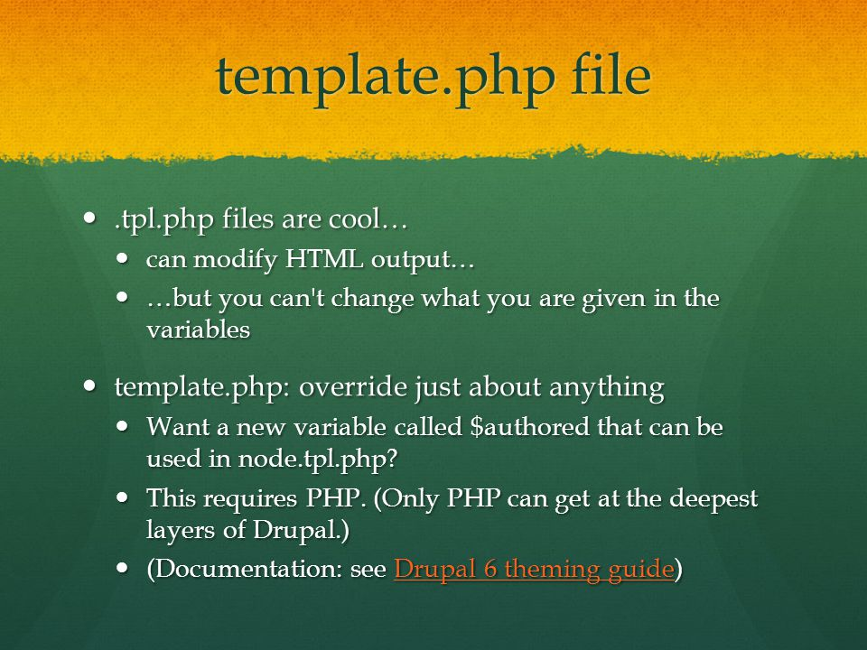 template.php file.tpl.php files are cool….tpl.php files are cool… can modify HTML output… can modify HTML output… …but you can t change what you are given in the variables …but you can t change what you are given in the variables template.php: override just about anything template.php: override just about anything Want a new variable called $authored that can be used in node.tpl.php.
