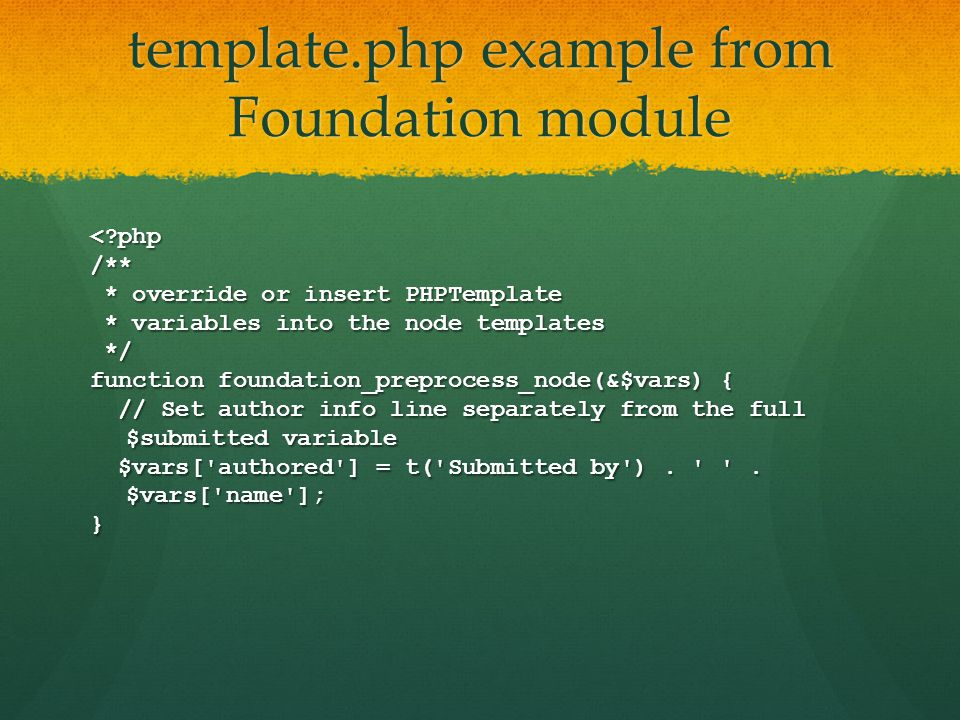 template.php example from Foundation module < php/** * override or insert PHPTemplate * override or insert PHPTemplate * variables into the node templates * variables into the node templates */ */ function foundation_preprocess_node(&$vars) { // Set author info line separately from the full $submitted variable // Set author info line separately from the full $submitted variable $vars[ authored ] = t( Submitted by ).