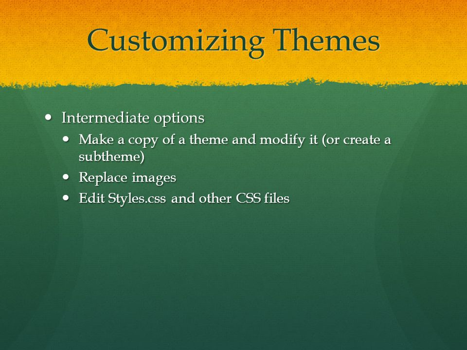 Customizing Themes Intermediate options Intermediate options Make a copy of a theme and modify it (or create a subtheme) Make a copy of a theme and modify it (or create a subtheme) Replace images Replace images Edit Styles.css and other CSS files Edit Styles.css and other CSS files