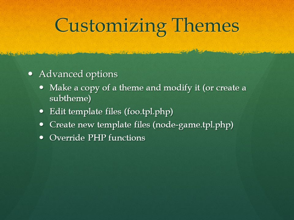Customizing Themes Advanced options Advanced options Make a copy of a theme and modify it (or create a subtheme) Make a copy of a theme and modify it (or create a subtheme) Edit template files (foo.tpl.php) Edit template files (foo.tpl.php) Create new template files (node-game.tpl.php) Create new template files (node-game.tpl.php) Override PHP functions Override PHP functions