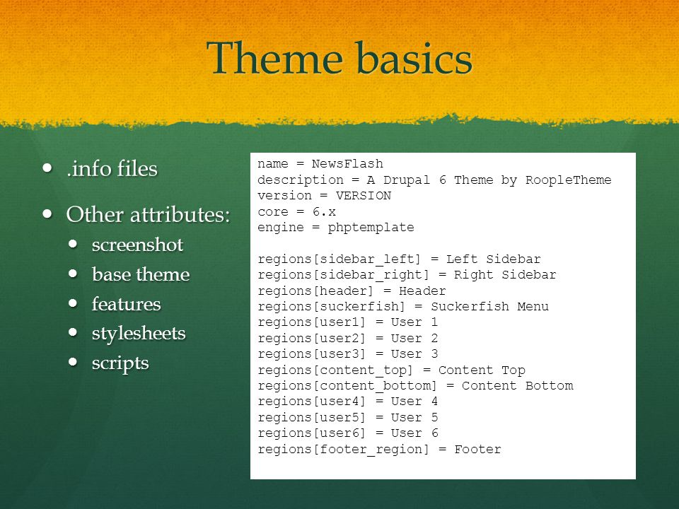 Theme basics.info files.info files Other attributes: Other attributes: screenshot screenshot base theme base theme features features stylesheets stylesheets scripts scripts name = NewsFlash description = A Drupal 6 Theme by RoopleTheme version = VERSION core = 6.x engine = phptemplate regions[sidebar_left] = Left Sidebar regions[sidebar_right] = Right Sidebar regions[header] = Header regions[suckerfish] = Suckerfish Menu regions[user1] = User 1 regions[user2] = User 2 regions[user3] = User 3 regions[content_top] = Content Top regions[content_bottom] = Content Bottom regions[user4] = User 4 regions[user5] = User 5 regions[user6] = User 6 regions[footer_region] = Footer
