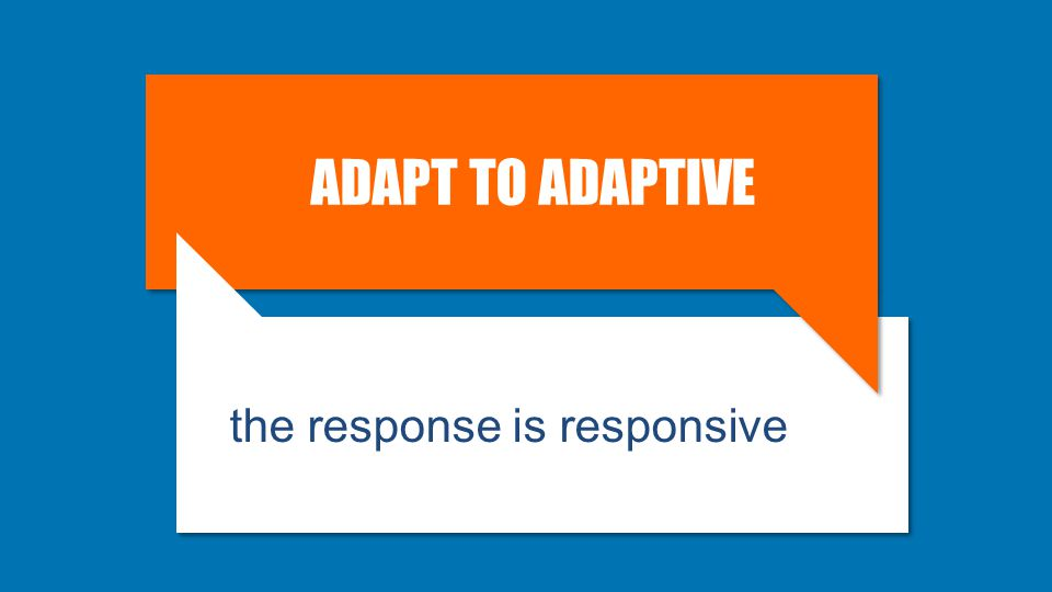 ADAPT TO ADAPTIVE the response is responsive