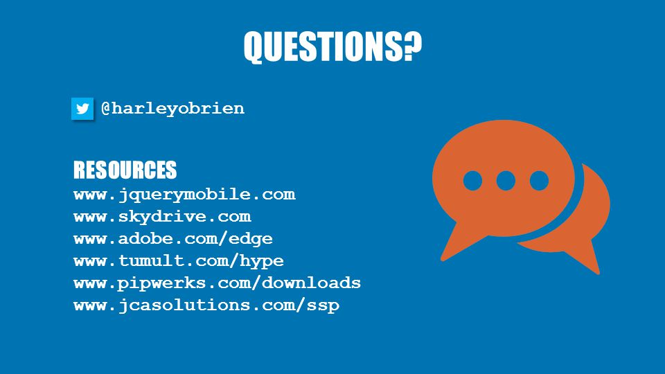 QUESTIONS? @harleyobrien RESOURCES www.jquerymobile.com www.skydrive.com www.adobe.com/edge www.tumult.com/hype www.pipwerks.com/downloads www.jcasolu
