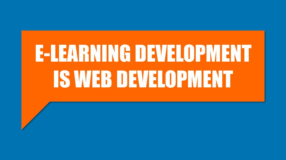 E-LEARNING DEVELOPMENT IS WEB DEVELOPMENT