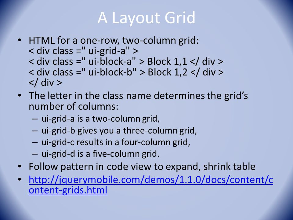 A Layout Grid HTML for a one-row, two-column grid: Block 1,1 Block 1,2 The letter in the class name determines the grid's number of columns: – ui-grid-a is a two-column grid, – ui-grid-b gives you a three-column grid, – ui-grid-c results in a four-column grid, – ui-grid-d is a five-column grid.