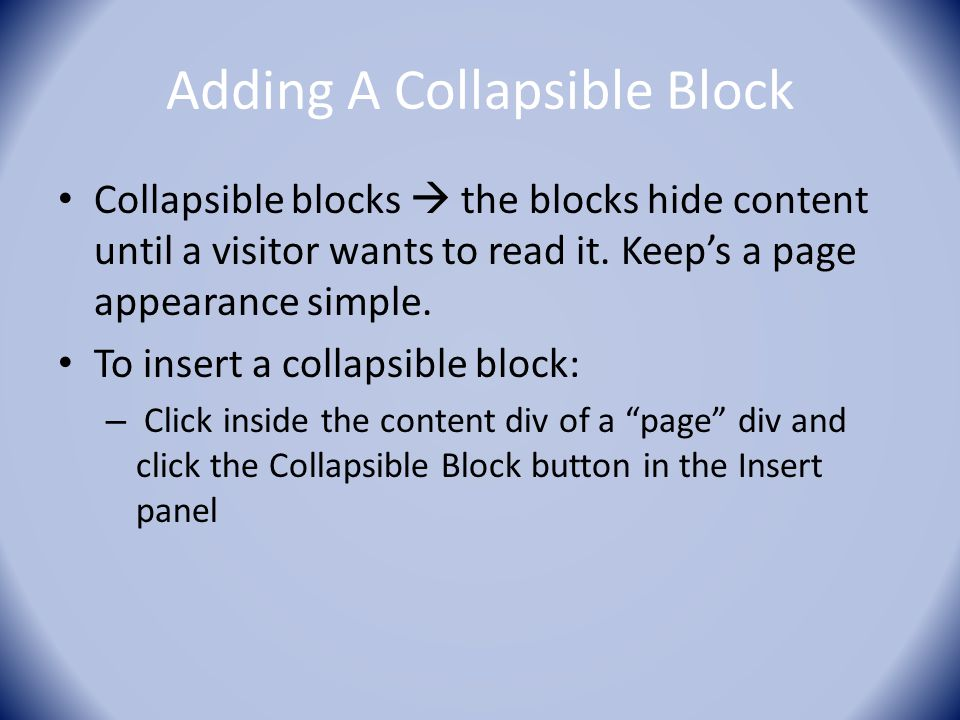 Adding A Collapsible Block Collapsible blocks  the blocks hide content until a visitor wants to read it. Keep's a page appearance simple. To insert a