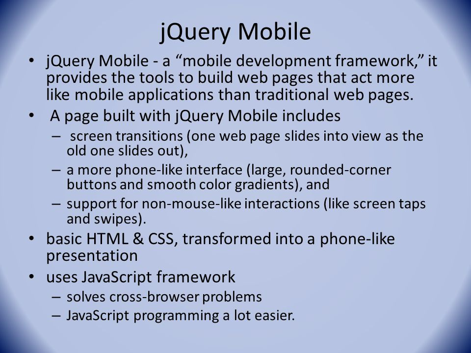 jQuery Mobile jQuery Mobile - a mobile development framework, it provides the tools to build web pages that act more like mobile applications than traditional web pages.